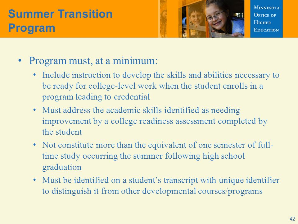 42 Summer Transition Program Program must, at a minimum: Include instruction to develop the skills and abilities necessary to be ready for college-level work when the student enrolls in a program leading to credential Must address the academic skills identified as needing improvement by a college readiness assessment completed by the student Not constitute more than the equivalent of one semester of full- time study occurring the summer following high school graduation Must be identified on a students transcript with unique identifier to distinguish it from other developmental courses/programs