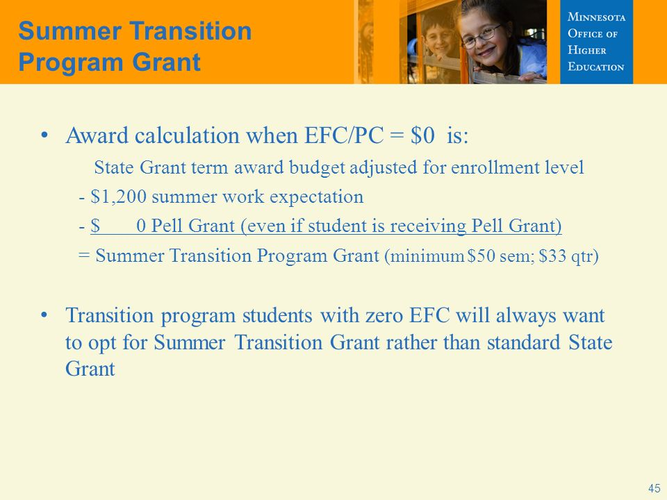 Summer Transition Program Grant Award calculation when EFC/PC = $0 is: State Grant term award budget adjusted for enrollment level - $1,200 summer work expectation - $ 0 Pell Grant (even if student is receiving Pell Grant) = Summer Transition Program Grant (minimum $50 sem; $33 qtr) Transition program students with zero EFC will always want to opt for Summer Transition Grant rather than standard State Grant 45