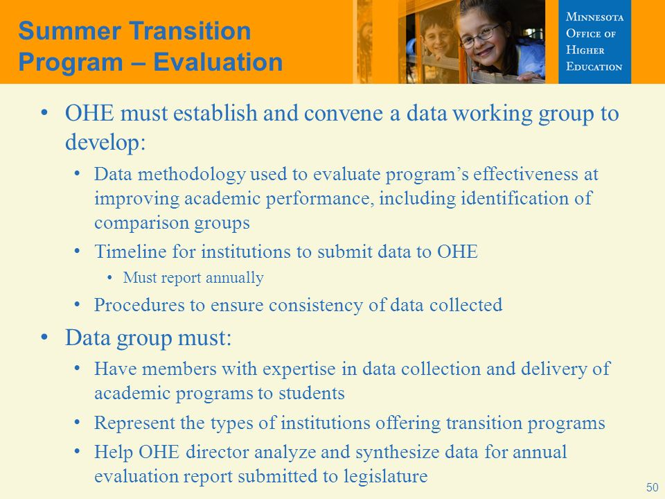 50 Summer Transition Program – Evaluation OHE must establish and convene a data working group to develop: Data methodology used to evaluate programs e