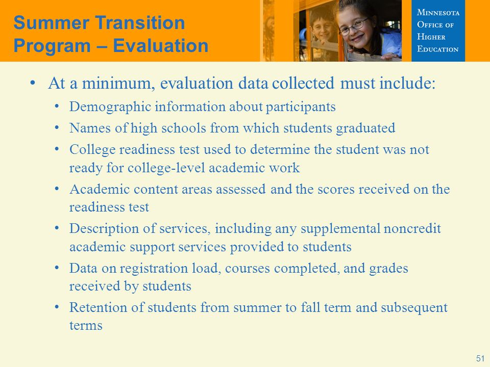 Summer Transition Program – Evaluation At a minimum, evaluation data collected must include: Demographic information about participants Names of high