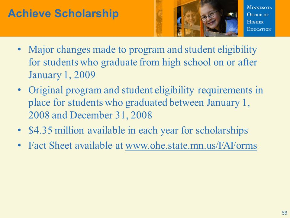 Achieve Scholarship Major changes made to program and student eligibility for students who graduate from high school on or after January 1, 2009 Original program and student eligibility requirements in place for students who graduated between January 1, 2008 and December 31, 2008 $4.35 million available in each year for scholarships Fact Sheet available at www.ohe.state.mn.us/FAForms 58