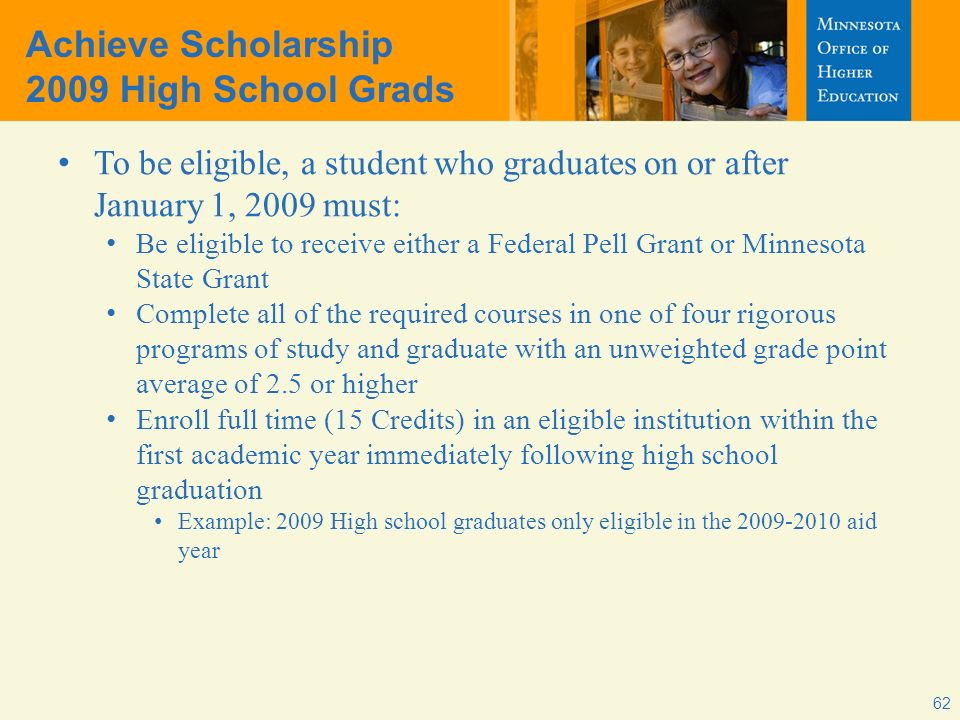 Achieve Scholarship 2009 High School Grads To be eligible, a student who graduates on or after January 1, 2009 must: Be eligible to receive either a F