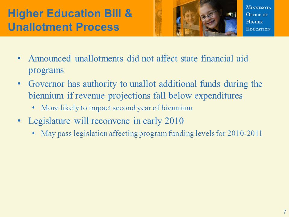 7 Higher Education Bill & Unallotment Process Announced unallotments did not affect state financial aid programs Governor has authority to unallot additional funds during the biennium if revenue projections fall below expenditures More likely to impact second year of biennium Legislature will reconvene in early 2010 May pass legislation affecting program funding levels for 2010-2011