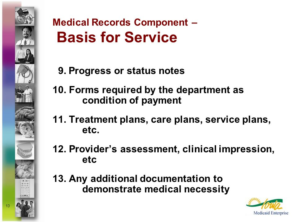 13 Medical Records Component – Basis for Service 9. Progress or status notes 10. Forms required by the department as condition of payment 11. Treatmen