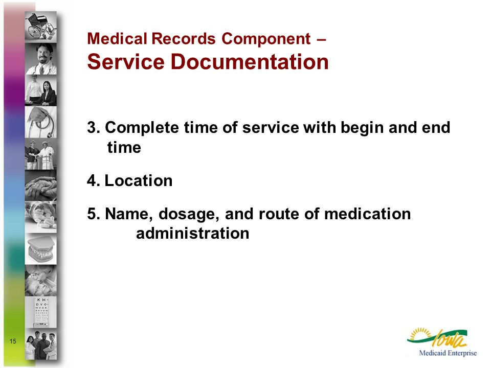 15 Medical Records Component – Service Documentation 3. Complete time of service with begin and end time 4. Location 5. Name, dosage, and route of med
