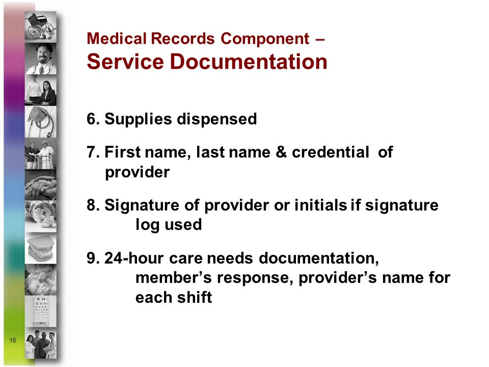 16 Medical Records Component – Service Documentation 6. Supplies dispensed 7. First name, last name & credential of provider 8. Signature of provider