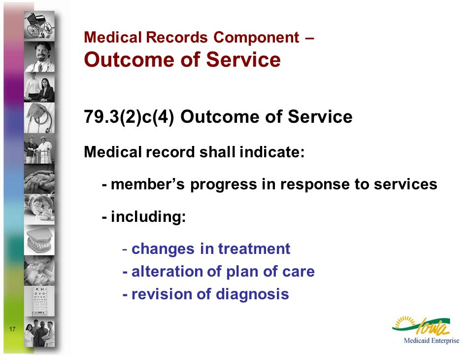 17 Medical Records Component – Outcome of Service 79.3(2)c(4) Outcome of Service Medical record shall indicate: - members progress in response to serv