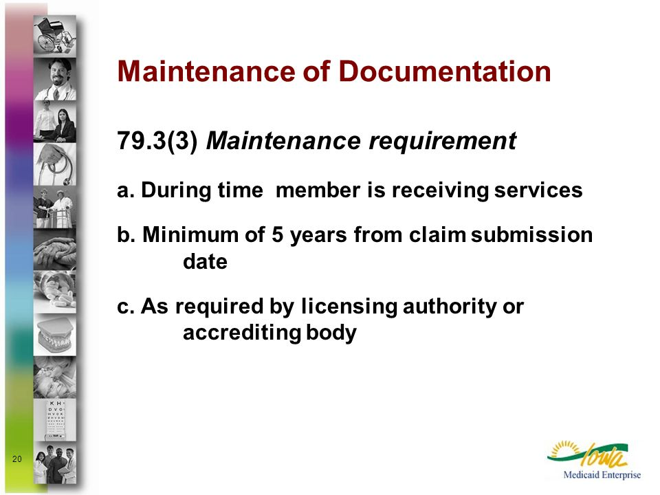 20 Maintenance of Documentation 79.3(3) Maintenance requirement a. During time member is receiving services b. Minimum of 5 years from claim submissio