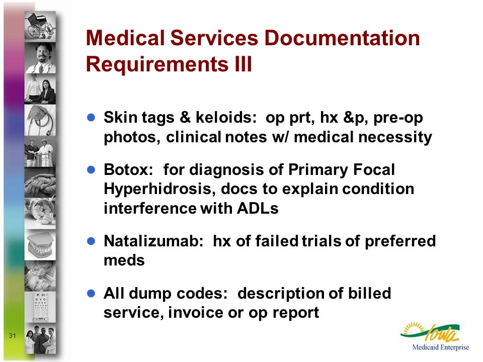 31 Medical Services Documentation Requirements III Skin tags & keloids: op prt, hx &p, pre-op photos, clinical notes w/ medical necessity Botox: for d
