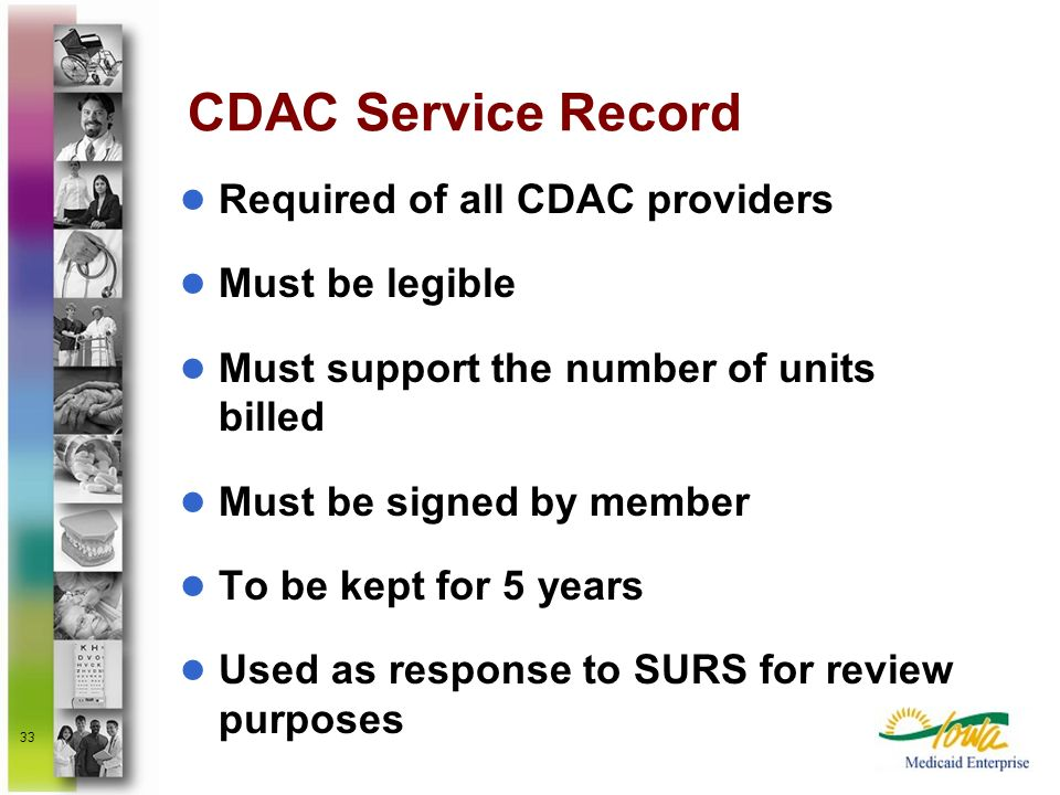 33 CDAC Service Record Required of all CDAC providers Must be legible Must support the number of units billed Must be signed by member To be kept for