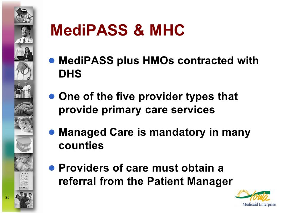 35 MediPASS & MHC MediPASS plus HMOs contracted with DHS One of the five provider types that provide primary care services Managed Care is mandatory i