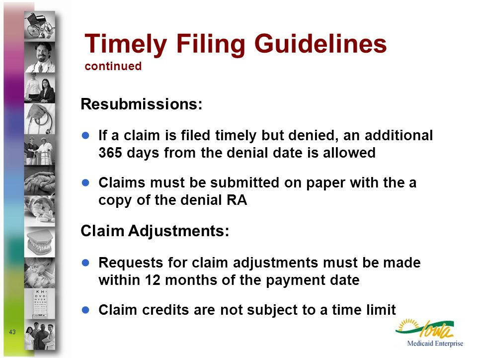 43 Timely Filing Guidelines continued Resubmissions: If a claim is filed timely but denied, an additional 365 days from the denial date is allowed Cla