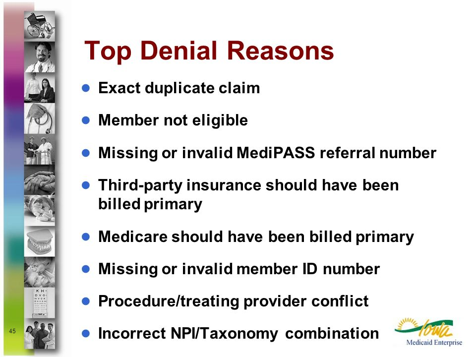 45 Top Denial Reasons Exact duplicate claim Member not eligible Missing or invalid MediPASS referral number Third-party insurance should have been bil