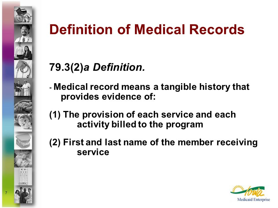 7 Definition of Medical Records 79.3(2)a Definition. - Medical record means a tangible history that provides evidence of: (1) The provision of each se