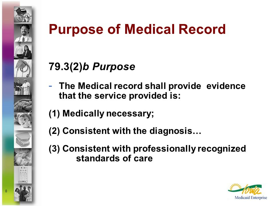 8 Purpose of Medical Record 79.3(2)b Purpose - The Medical record shall provide evidence that the service provided is: (1) Medically necessary; (2) Co