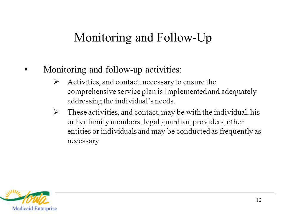 12 Monitoring and Follow-Up Monitoring and follow-up activities: Activities, and contact, necessary to ensure the comprehensive service plan is implemented and adequately addressing the individuals needs.