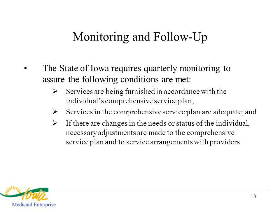 13 Monitoring and Follow-Up The State of Iowa requires quarterly monitoring to assure the following conditions are met: Services are being furnished in accordance with the individuals comprehensive service plan; Services in the comprehensive service plan are adequate; and If there are changes in the needs or status of the individual, necessary adjustments are made to the comprehensive service plan and to service arrangements with providers.