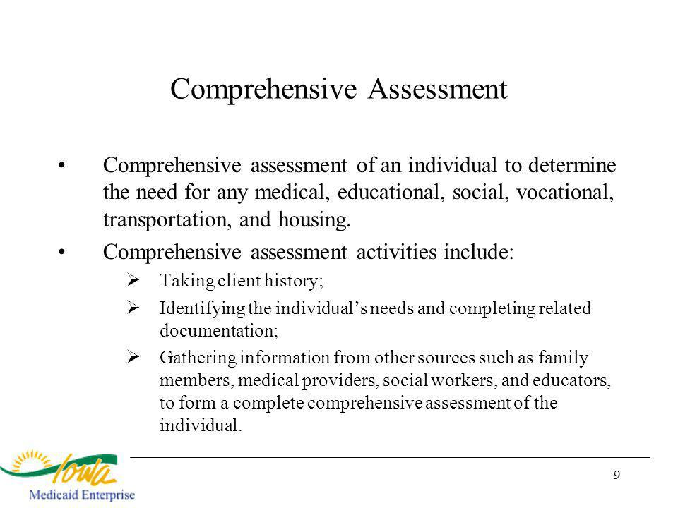 9 Comprehensive Assessment Comprehensive assessment of an individual to determine the need for any medical, educational, social, vocational, transportation, and housing.