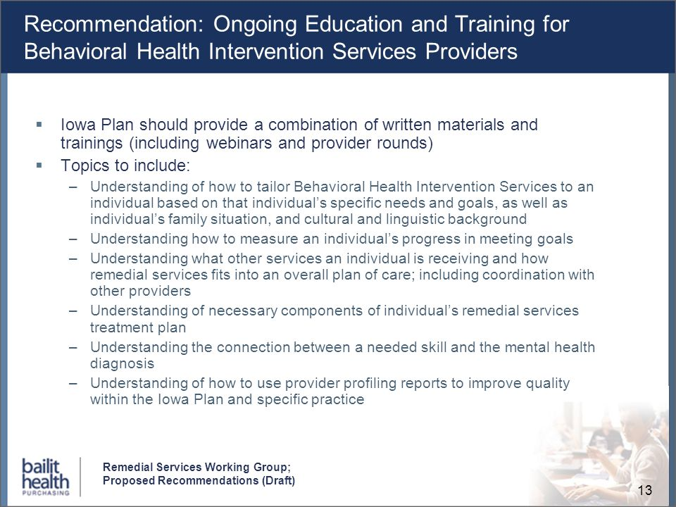 13 Remedial Services Working Group; Proposed Recommendations (Draft) Recommendation: Ongoing Education and Training for Behavioral Health Intervention Services Providers Iowa Plan should provide a combination of written materials and trainings (including webinars and provider rounds) Topics to include: –Understanding of how to tailor Behavioral Health Intervention Services to an individual based on that individuals specific needs and goals, as well as individuals family situation, and cultural and linguistic background –Understanding how to measure an individuals progress in meeting goals –Understanding what other services an individual is receiving and how remedial services fits into an overall plan of care; including coordination with other providers –Understanding of necessary components of individuals remedial services treatment plan –Understanding the connection between a needed skill and the mental health diagnosis –Understanding of how to use provider profiling reports to improve quality within the Iowa Plan and specific practice