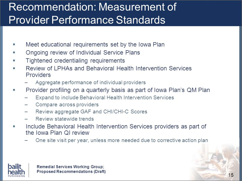 15 Remedial Services Working Group; Proposed Recommendations (Draft) Recommendation: Measurement of Provider Performance Standards Meet educational requirements set by the Iowa Plan Ongoing review of Individual Service Plans Tightened credentialing requirements Review of LPHAs and Behavioral Health Intervention Services Providers –Aggregate performance of individual providers Provider profiling on a quarterly basis as part of Iowa Plans QM Plan –Expand to include Behavioral Health Intervention Services –Compare across providers –Review aggregate GAF and CHI/CHI-C Scores –Review statewide trends Include Behavioral Health Intervention Services providers as part of the Iowa Plan QI review –One site visit per year, unless more needed due to corrective action plan