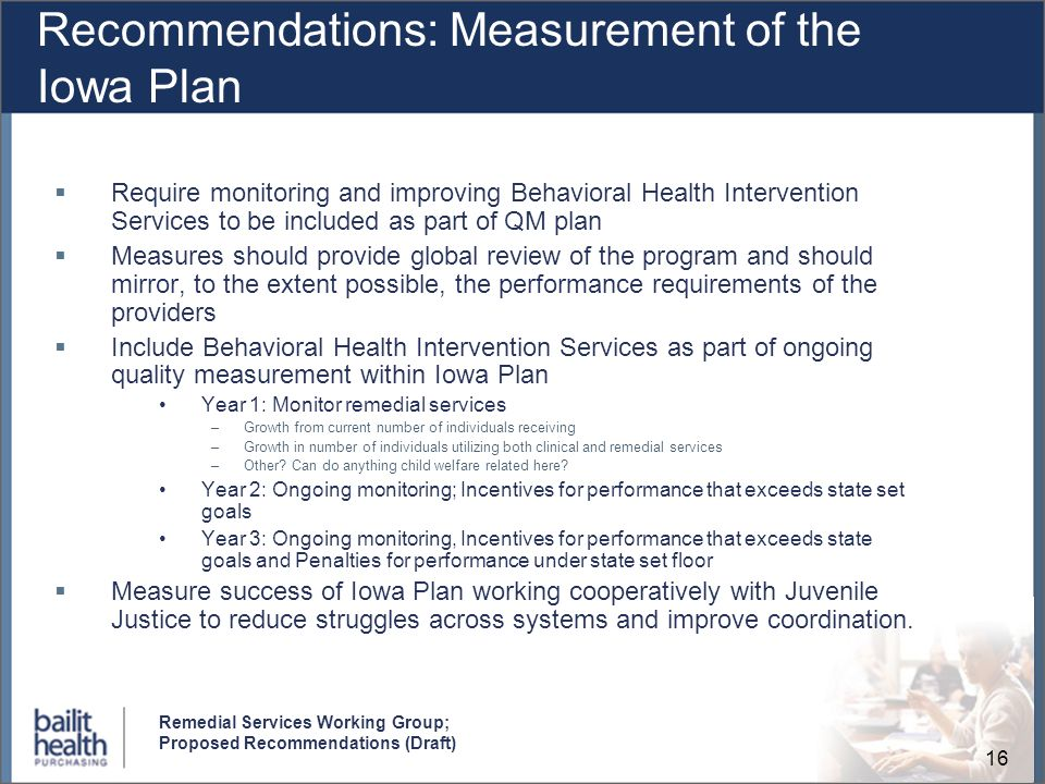 16 Remedial Services Working Group; Proposed Recommendations (Draft) Recommendations: Measurement of the Iowa Plan Require monitoring and improving Behavioral Health Intervention Services to be included as part of QM plan Measures should provide global review of the program and should mirror, to the extent possible, the performance requirements of the providers Include Behavioral Health Intervention Services as part of ongoing quality measurement within Iowa Plan Year 1: Monitor remedial services –Growth from current number of individuals receiving –Growth in number of individuals utilizing both clinical and remedial services –Other.