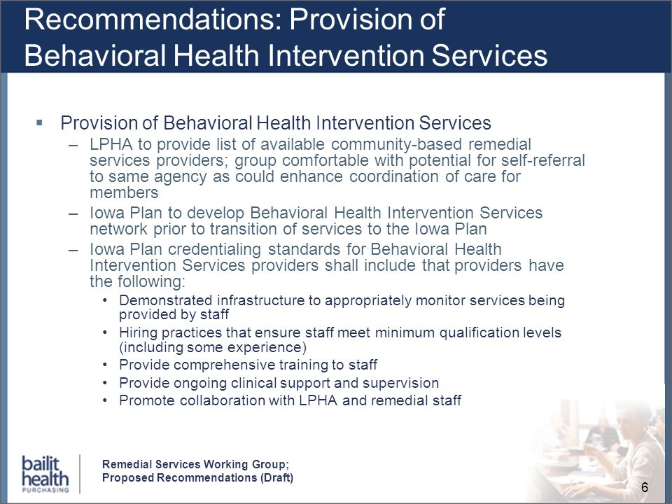 6 Remedial Services Working Group; Proposed Recommendations (Draft) Recommendations: Provision of Behavioral Health Intervention Services Provision of Behavioral Health Intervention Services –LPHA to provide list of available community-based remedial services providers; group comfortable with potential for self-referral to same agency as could enhance coordination of care for members –Iowa Plan to develop Behavioral Health Intervention Services network prior to transition of services to the Iowa Plan –Iowa Plan credentialing standards for Behavioral Health Intervention Services providers shall include that providers have the following: Demonstrated infrastructure to appropriately monitor services being provided by staff Hiring practices that ensure staff meet minimum qualification levels (including some experience) Provide comprehensive training to staff Provide ongoing clinical support and supervision Promote collaboration with LPHA and remedial staff