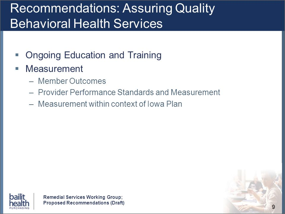 9 Remedial Services Working Group; Proposed Recommendations (Draft) Recommendations: Assuring Quality Behavioral Health Services Ongoing Education and Training Measurement –Member Outcomes –Provider Performance Standards and Measurement –Measurement within context of Iowa Plan