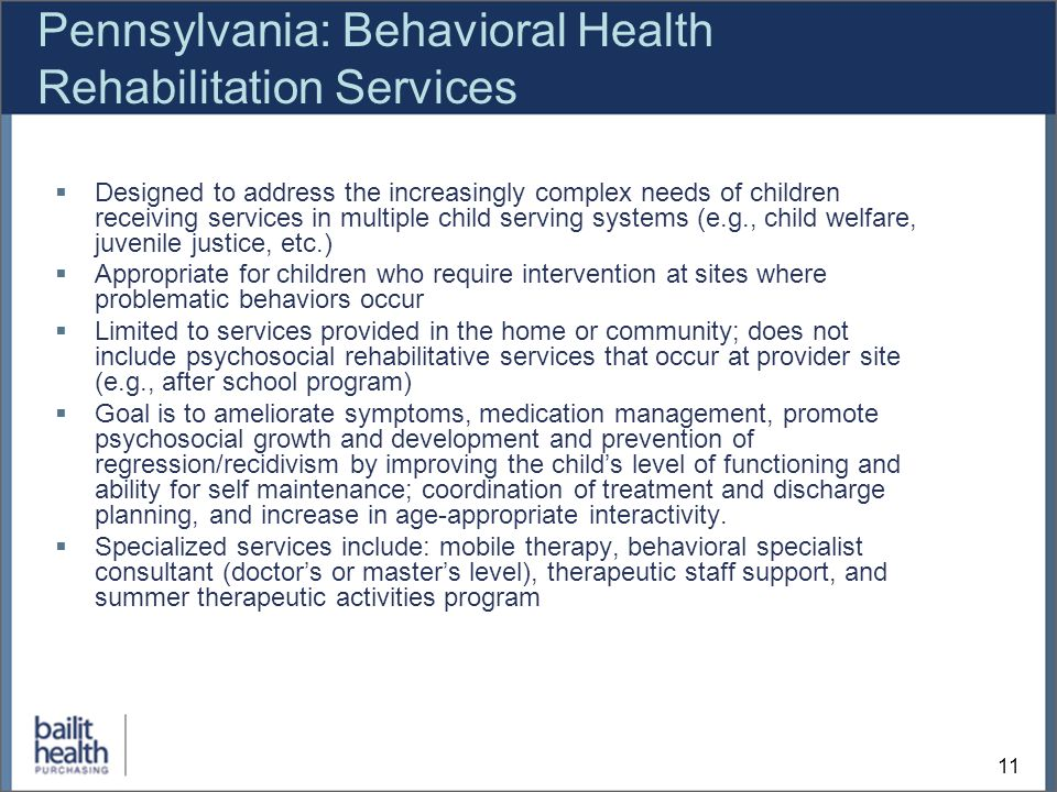 11 Pennsylvania: Behavioral Health Rehabilitation Services Designed to address the increasingly complex needs of children receiving services in multiple child serving systems (e.g., child welfare, juvenile justice, etc.) Appropriate for children who require intervention at sites where problematic behaviors occur Limited to services provided in the home or community; does not include psychosocial rehabilitative services that occur at provider site (e.g., after school program) Goal is to ameliorate symptoms, medication management, promote psychosocial growth and development and prevention of regression/recidivism by improving the childs level of functioning and ability for self maintenance; coordination of treatment and discharge planning, and increase in age-appropriate interactivity.