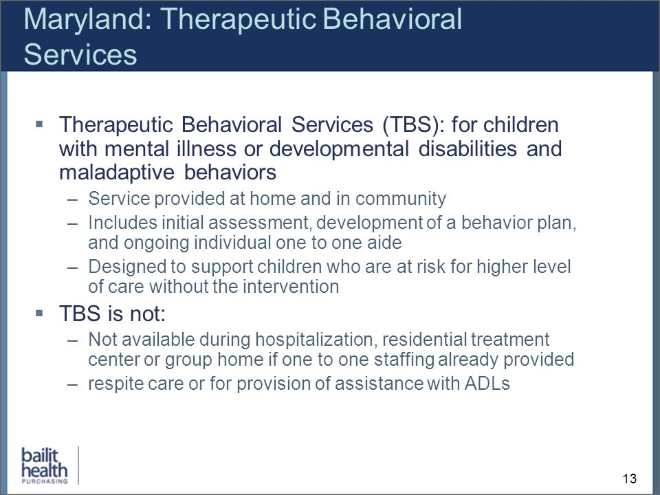 13 Maryland: Therapeutic Behavioral Services Therapeutic Behavioral Services (TBS): for children with mental illness or developmental disabilities and maladaptive behaviors –Service provided at home and in community –Includes initial assessment, development of a behavior plan, and ongoing individual one to one aide –Designed to support children who are at risk for higher level of care without the intervention TBS is not: –Not available during hospitalization, residential treatment center or group home if one to one staffing already provided –respite care or for provision of assistance with ADLs