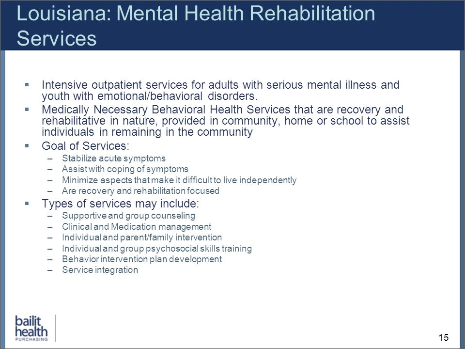 15 Louisiana: Mental Health Rehabilitation Services Intensive outpatient services for adults with serious mental illness and youth with emotional/behavioral disorders.