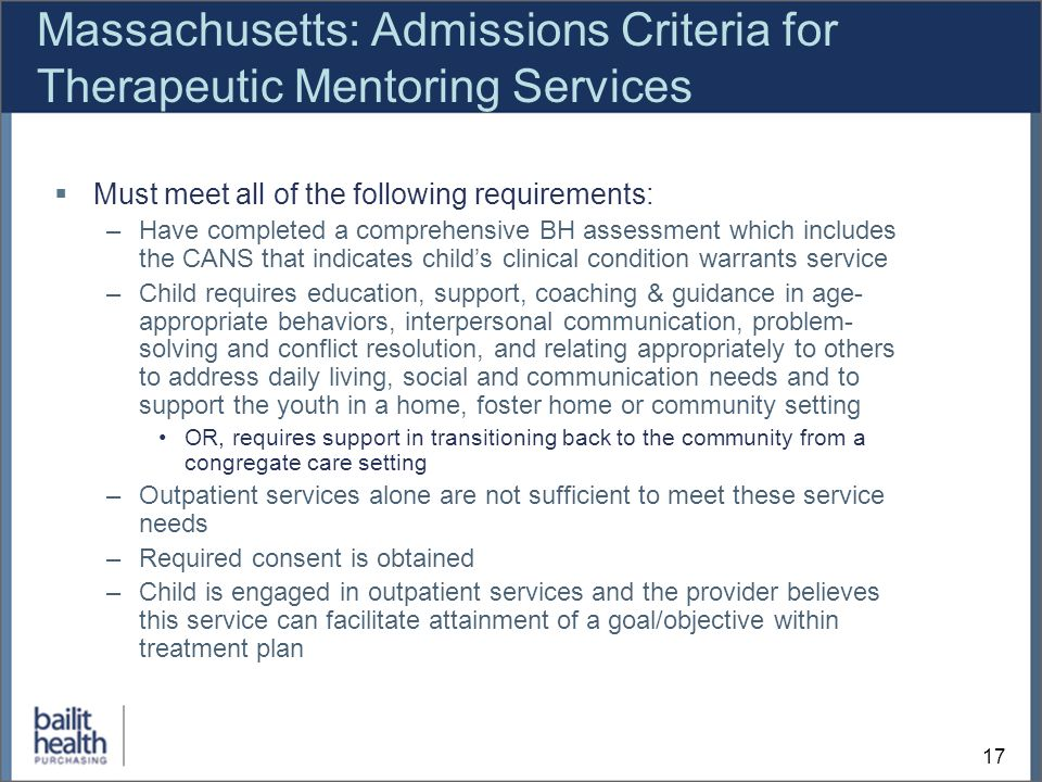 17 Massachusetts: Admissions Criteria for Therapeutic Mentoring Services Must meet all of the following requirements: –Have completed a comprehensive BH assessment which includes the CANS that indicates childs clinical condition warrants service –Child requires education, support, coaching & guidance in age- appropriate behaviors, interpersonal communication, problem- solving and conflict resolution, and relating appropriately to others to address daily living, social and communication needs and to support the youth in a home, foster home or community setting OR, requires support in transitioning back to the community from a congregate care setting –Outpatient services alone are not sufficient to meet these service needs –Required consent is obtained –Child is engaged in outpatient services and the provider believes this service can facilitate attainment of a goal/objective within treatment plan