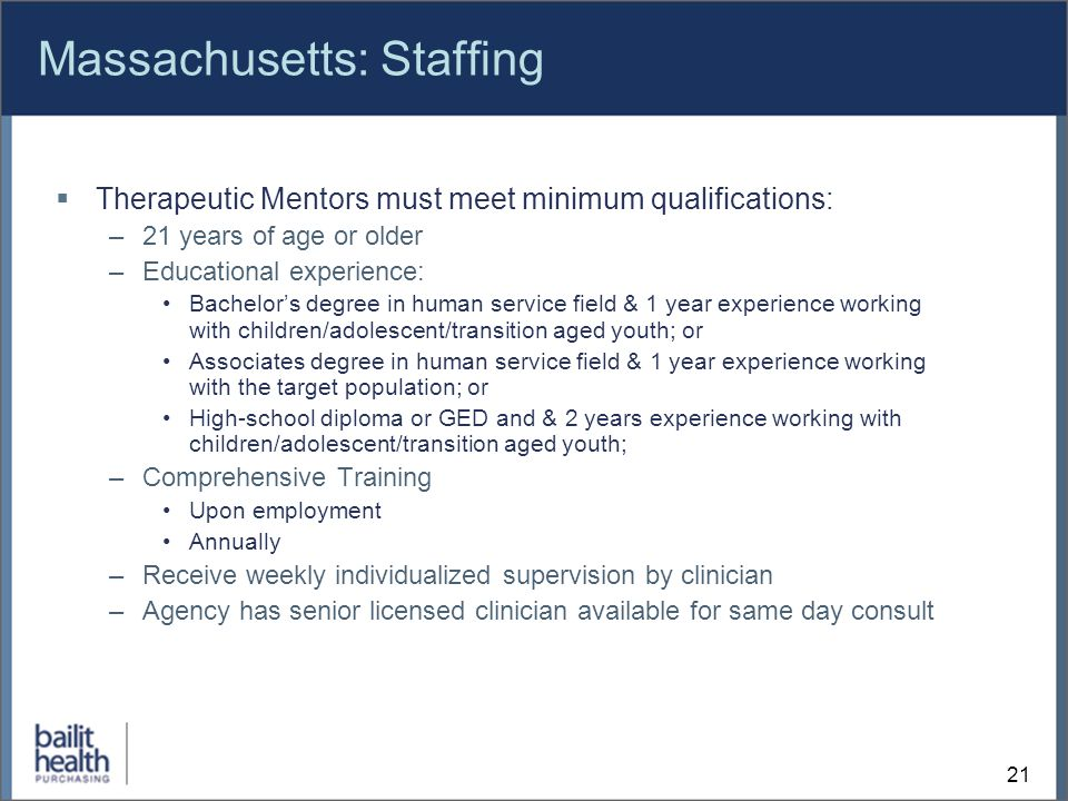 21 Massachusetts: Staffing Therapeutic Mentors must meet minimum qualifications: –21 years of age or older –Educational experience: Bachelors degree in human service field & 1 year experience working with children/adolescent/transition aged youth; or Associates degree in human service field & 1 year experience working with the target population; or High-school diploma or GED and & 2 years experience working with children/adolescent/transition aged youth; –Comprehensive Training Upon employment Annually –Receive weekly individualized supervision by clinician –Agency has senior licensed clinician available for same day consult