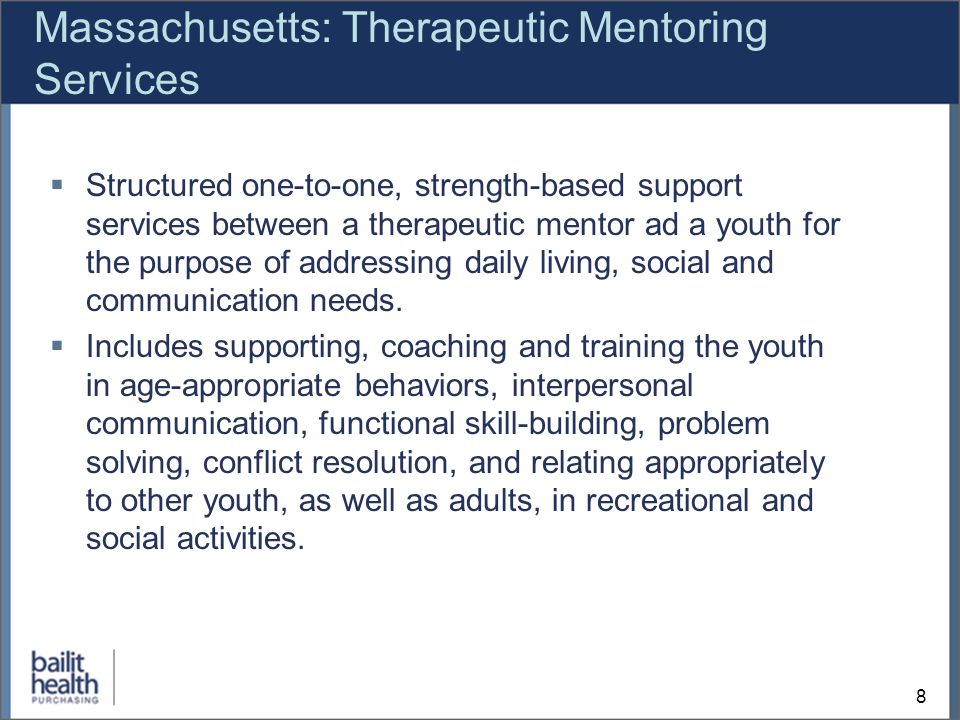 8 Massachusetts: Therapeutic Mentoring Services Structured one-to-one, strength-based support services between a therapeutic mentor ad a youth for the purpose of addressing daily living, social and communication needs.