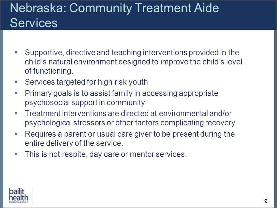 9 Nebraska: Community Treatment Aide Services Supportive, directive and teaching interventions provided in the childs natural environment designed to improve the childs level of functioning.