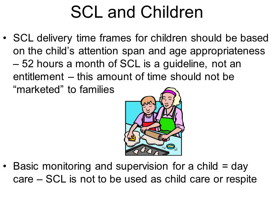 SCL and Children IAC 44178.41(1)b(MR) - 78.43(2)b (BI)…(SCL) activities do not include ….vocational services, academics, day care, medical services, MCM or other CM…services are individualized supportive services provided in a variety of community-based, integrated settings… IAC 44178.41(1)b(4)(MR) and 78.43(2)c(4) (BI) Consumers aged 17 or under…living in the family home, legal rep, or foster family shall receive services based on development of adaptive, behavior, or health skills…duration of services shall be based on age appropriateness and individual attention span…