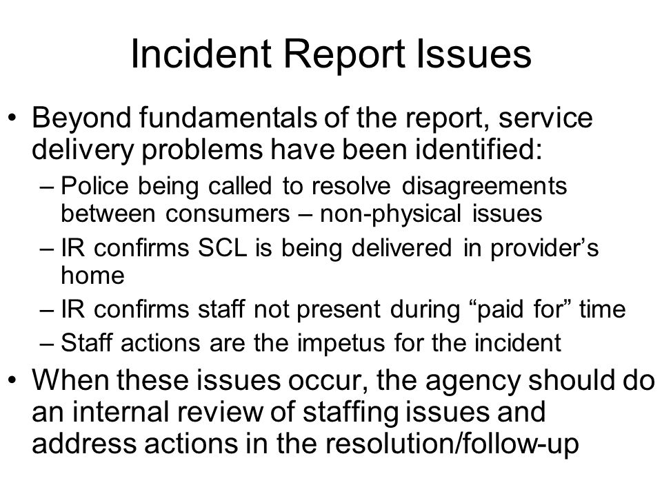 Incident Report Issues The following are problems in incident reporting: –Minor incidents are being sent to BLTC – only major incidents should be sent to BLTC –Other consumers – who are not the subject of the incident report – are being referenced by name rather than by initials or an ID distinction –Description does not support why it is an incident –Actions of staff are not clear or inconsistent with the description –Resolution or follow-up does not address the incident –Incident occurred sans service delivery and does not relate to service delivery