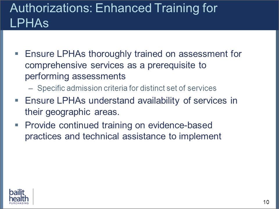 10 Authorizations: Enhanced Training for LPHAs Ensure LPHAs thoroughly trained on assessment for comprehensive services as a prerequisite to performing assessments –Specific admission criteria for distinct set of services Ensure LPHAs understand availability of services in their geographic areas.