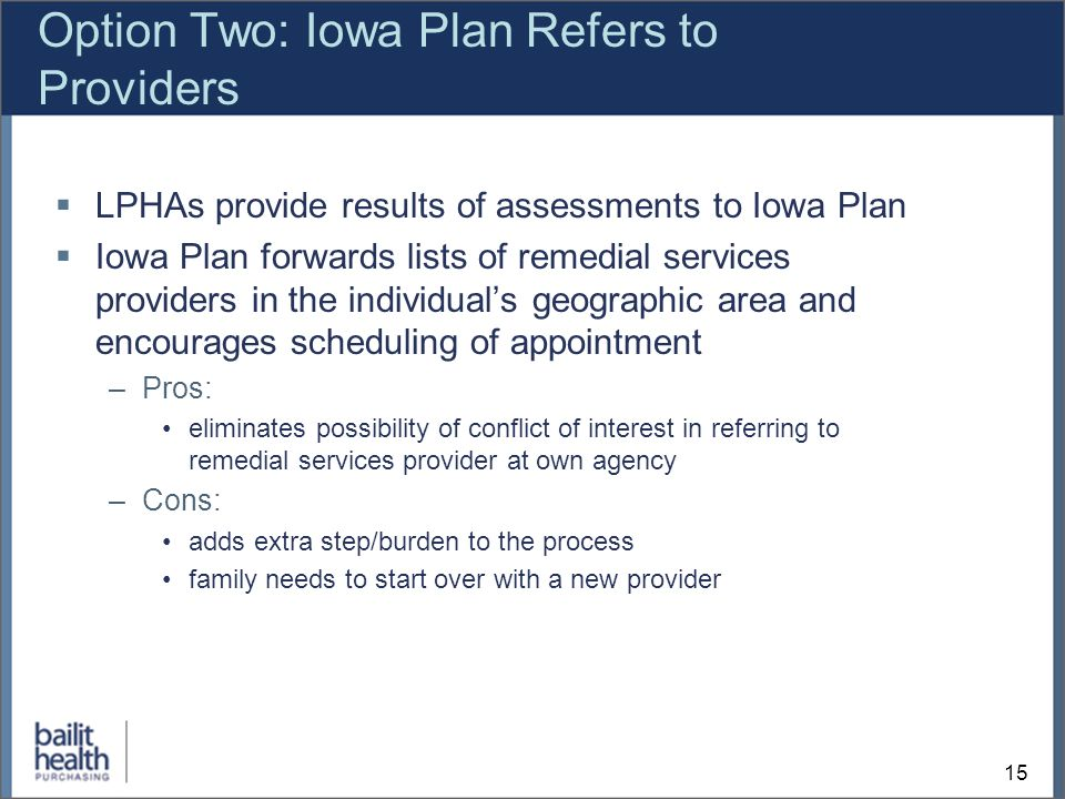 15 Option Two: Iowa Plan Refers to Providers LPHAs provide results of assessments to Iowa Plan Iowa Plan forwards lists of remedial services providers in the individuals geographic area and encourages scheduling of appointment –Pros: eliminates possibility of conflict of interest in referring to remedial services provider at own agency –Cons: adds extra step/burden to the process family needs to start over with a new provider