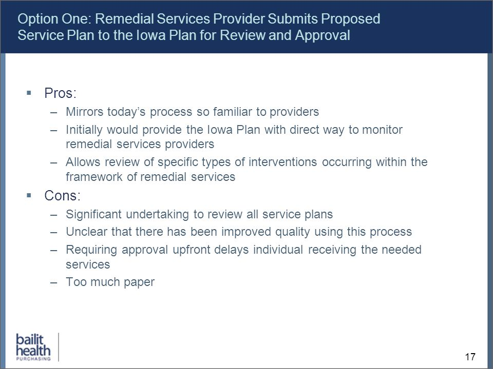 17 Option One: Remedial Services Provider Submits Proposed Service Plan to the Iowa Plan for Review and Approval Pros: –Mirrors todays process so familiar to providers –Initially would provide the Iowa Plan with direct way to monitor remedial services providers –Allows review of specific types of interventions occurring within the framework of remedial services Cons: –Significant undertaking to review all service plans –Unclear that there has been improved quality using this process –Requiring approval upfront delays individual receiving the needed services –Too much paper