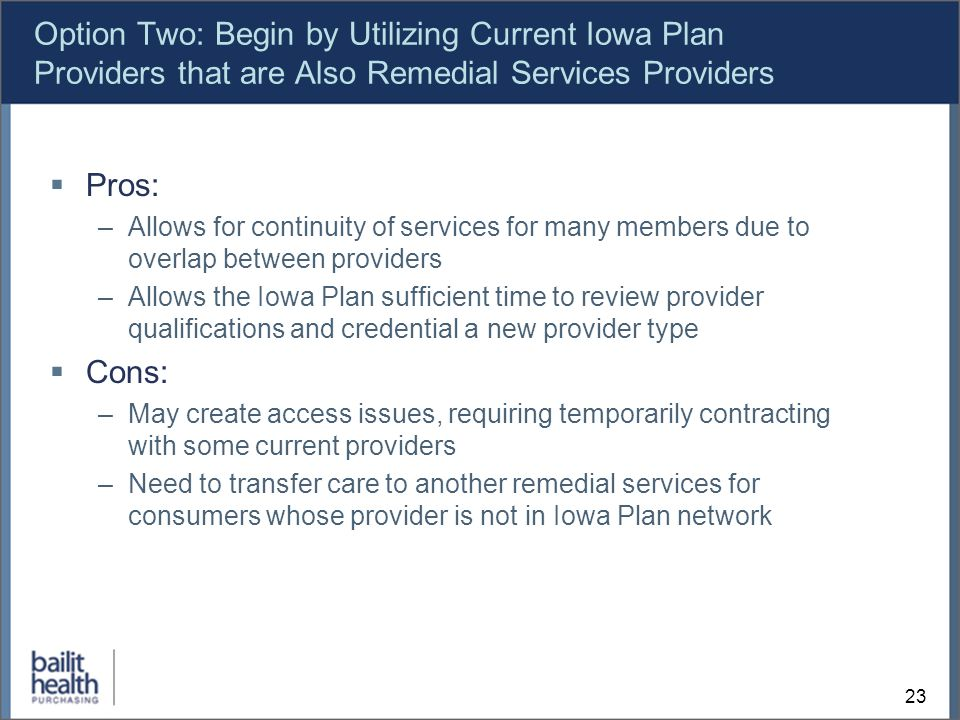 23 Option Two: Begin by Utilizing Current Iowa Plan Providers that are Also Remedial Services Providers Pros: –Allows for continuity of services for many members due to overlap between providers –Allows the Iowa Plan sufficient time to review provider qualifications and credential a new provider type Cons: –May create access issues, requiring temporarily contracting with some current providers –Need to transfer care to another remedial services for consumers whose provider is not in Iowa Plan network