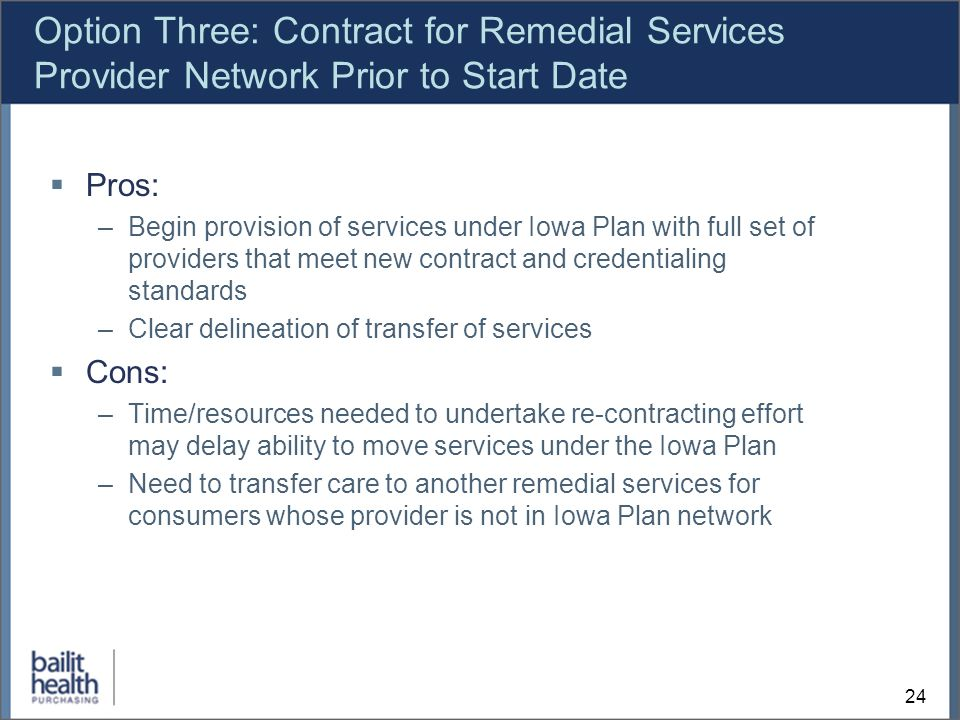 24 Option Three: Contract for Remedial Services Provider Network Prior to Start Date Pros: –Begin provision of services under Iowa Plan with full set of providers that meet new contract and credentialing standards –Clear delineation of transfer of services Cons: –Time/resources needed to undertake re-contracting effort may delay ability to move services under the Iowa Plan –Need to transfer care to another remedial services for consumers whose provider is not in Iowa Plan network