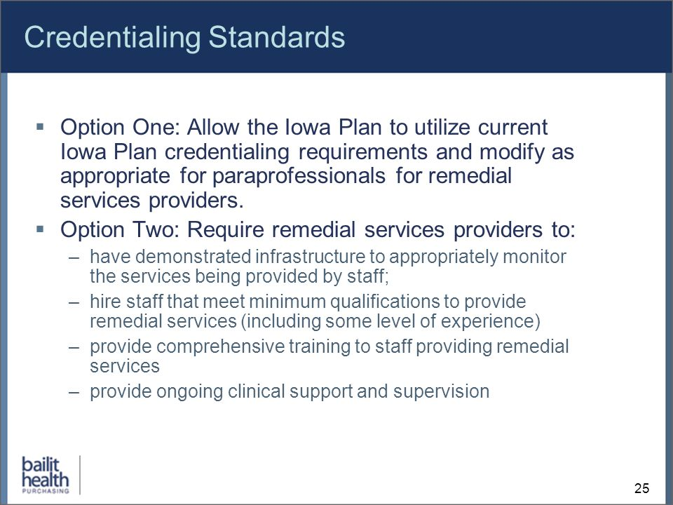 25 Credentialing Standards Option One: Allow the Iowa Plan to utilize current Iowa Plan credentialing requirements and modify as appropriate for paraprofessionals for remedial services providers.
