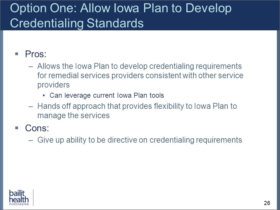 26 Option One: Allow Iowa Plan to Develop Credentialing Standards Pros: –Allows the Iowa Plan to develop credentialing requirements for remedial services providers consistent with other service providers Can leverage current Iowa Plan tools –Hands off approach that provides flexibility to Iowa Plan to manage the services Cons: –Give up ability to be directive on credentialing requirements
