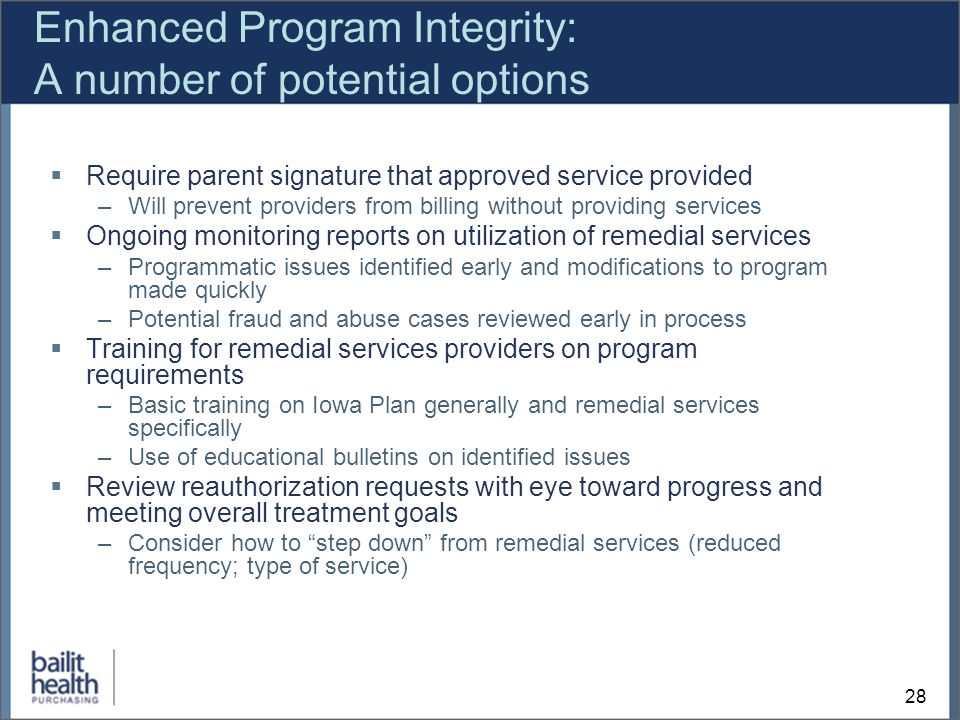 28 Enhanced Program Integrity: A number of potential options Require parent signature that approved service provided –Will prevent providers from billing without providing services Ongoing monitoring reports on utilization of remedial services –Programmatic issues identified early and modifications to program made quickly –Potential fraud and abuse cases reviewed early in process Training for remedial services providers on program requirements –Basic training on Iowa Plan generally and remedial services specifically –Use of educational bulletins on identified issues Review reauthorization requests with eye toward progress and meeting overall treatment goals –Consider how to step down from remedial services (reduced frequency; type of service)