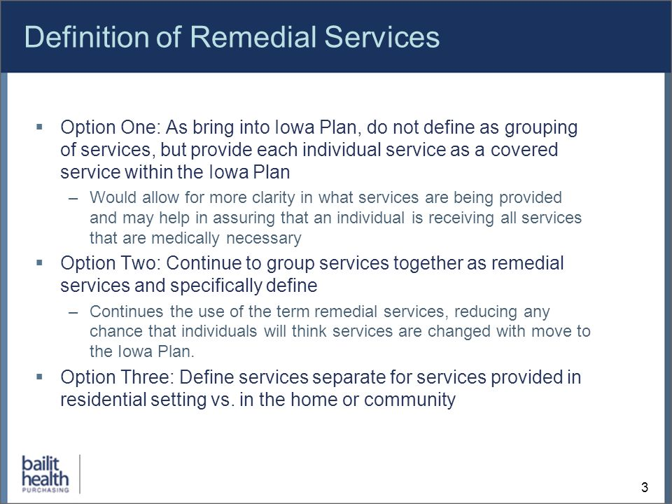 3 Definition of Remedial Services Option One: As bring into Iowa Plan, do not define as grouping of services, but provide each individual service as a covered service within the Iowa Plan –Would allow for more clarity in what services are being provided and may help in assuring that an individual is receiving all services that are medically necessary Option Two: Continue to group services together as remedial services and specifically define –Continues the use of the term remedial services, reducing any chance that individuals will think services are changed with move to the Iowa Plan.