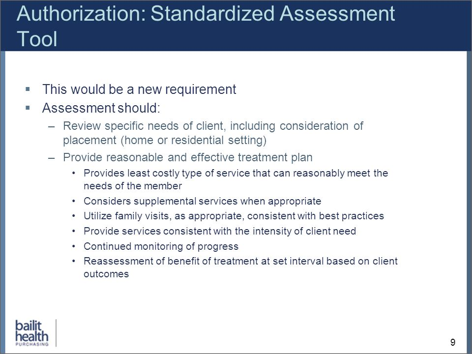 9 Authorization: Standardized Assessment Tool This would be a new requirement Assessment should: –Review specific needs of client, including consideration of placement (home or residential setting) –Provide reasonable and effective treatment plan Provides least costly type of service that can reasonably meet the needs of the member Considers supplemental services when appropriate Utilize family visits, as appropriate, consistent with best practices Provide services consistent with the intensity of client need Continued monitoring of progress Reassessment of benefit of treatment at set interval based on client outcomes