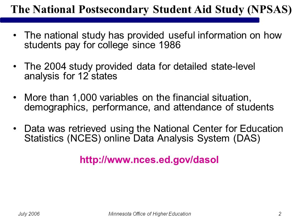 July 2006Minnesota Office of Higher Education2 The national study has provided useful information on how students pay for college since 1986 The 2004 study provided data for detailed state-level analysis for 12 states More than 1,000 variables on the financial situation, demographics, performance, and attendance of students Data was retrieved using the National Center for Education Statistics (NCES) online Data Analysis System (DAS)   The National Postsecondary Student Aid Study (NPSAS)