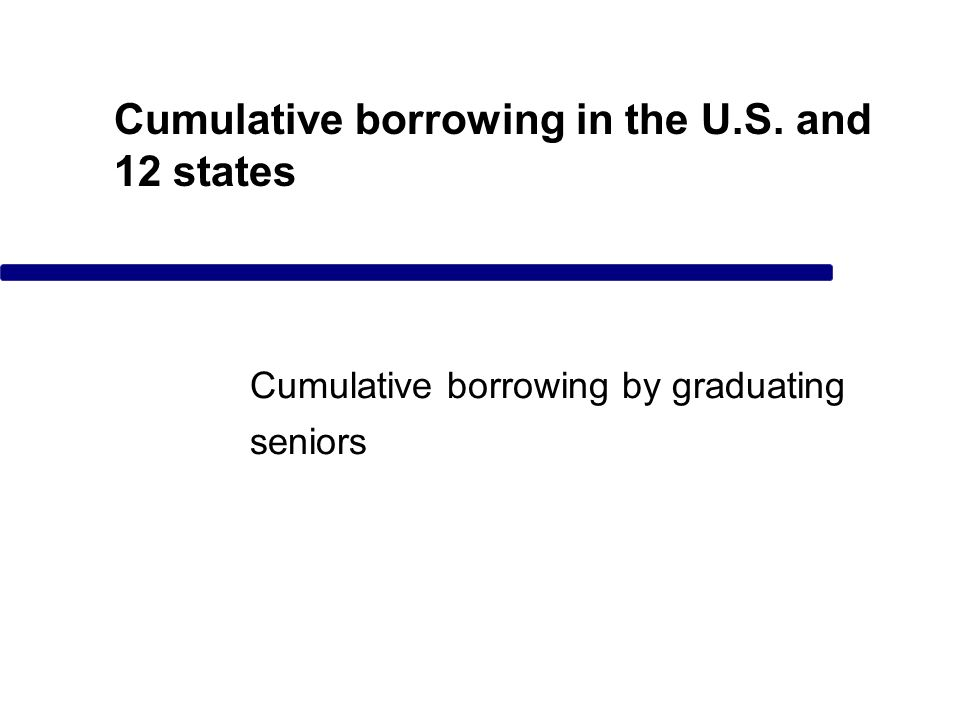 Cumulative borrowing in the U.S. and 12 states Cumulative borrowing by graduating seniors