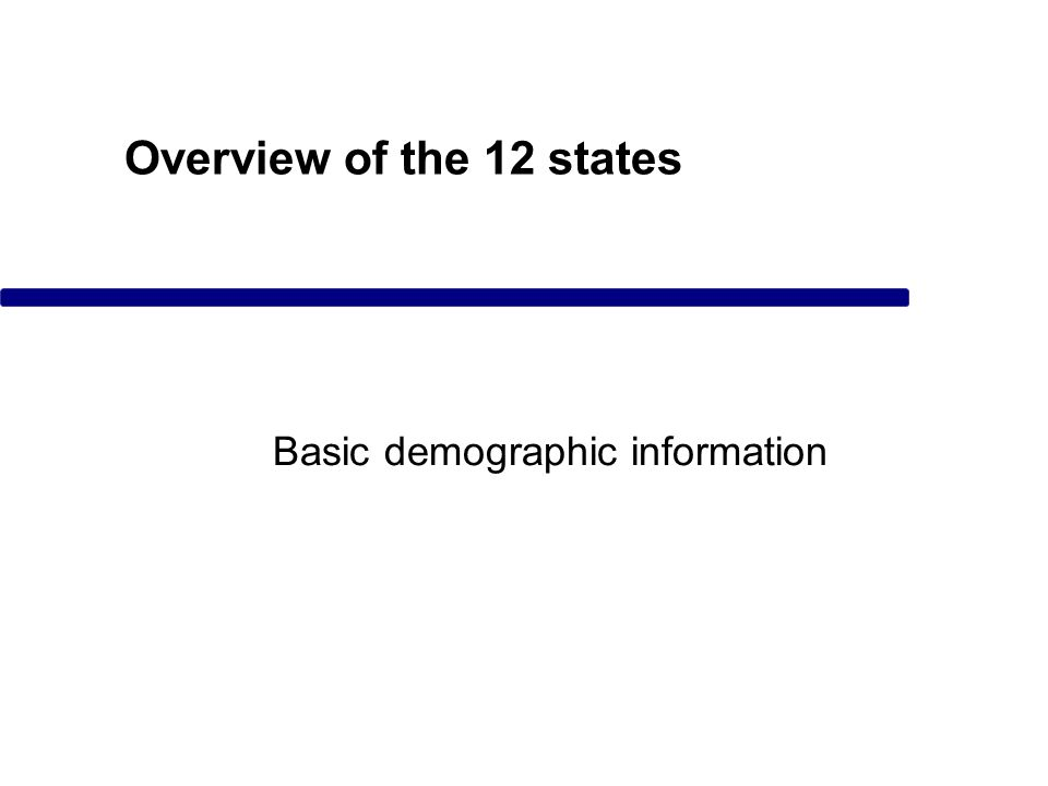 Overview of the 12 states Basic demographic information