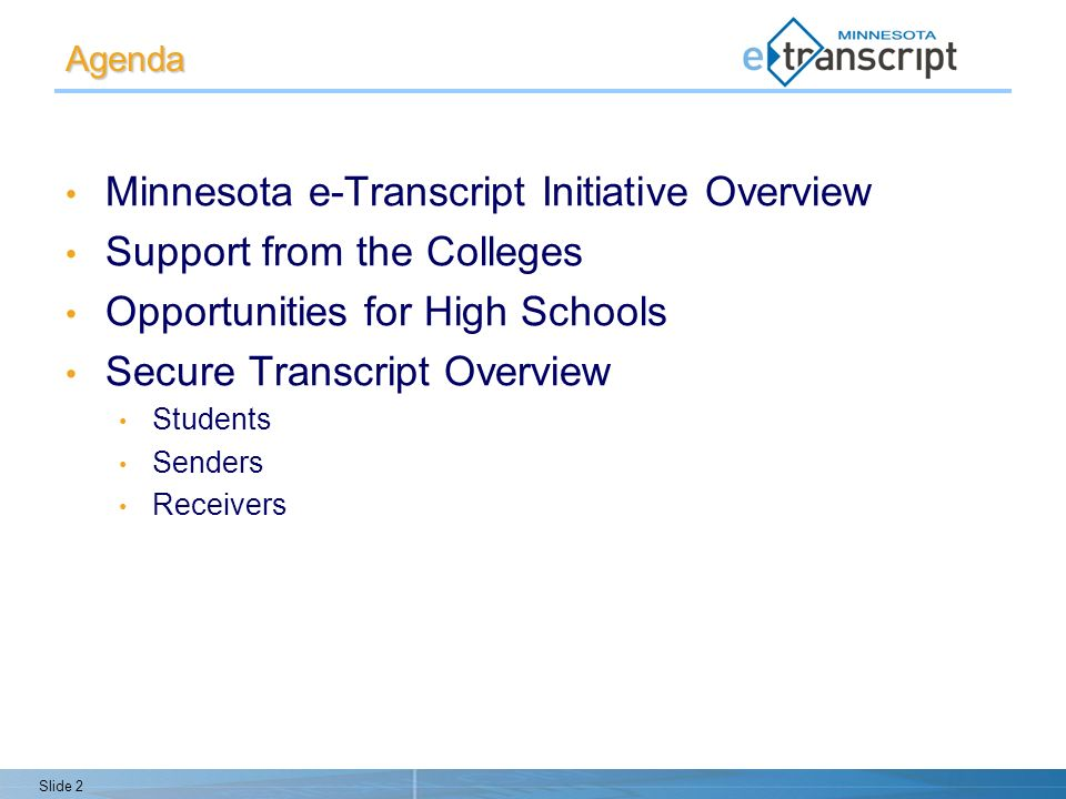 Slide 2 Agenda Minnesota e-Transcript Initiative Overview Support from the Colleges Opportunities for High Schools Secure Transcript Overview Students Senders Receivers